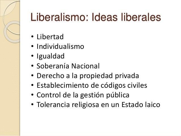 Liberalismo: Ideas liberales • Libertad • Individualismo • Igualdad • Soberanía Nacional • Derecho a la propiedad privada ...