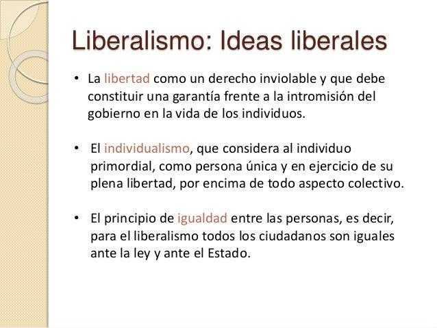 Liberalismo: Ideas liberales • La libertad como un derecho inviolable y que debe constituir una garantía frente a la intro...