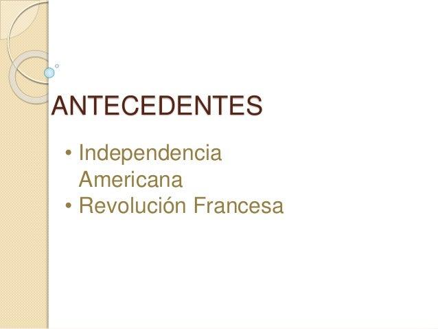 ANTECEDENTES • Independencia Americana • Revolución Francesa