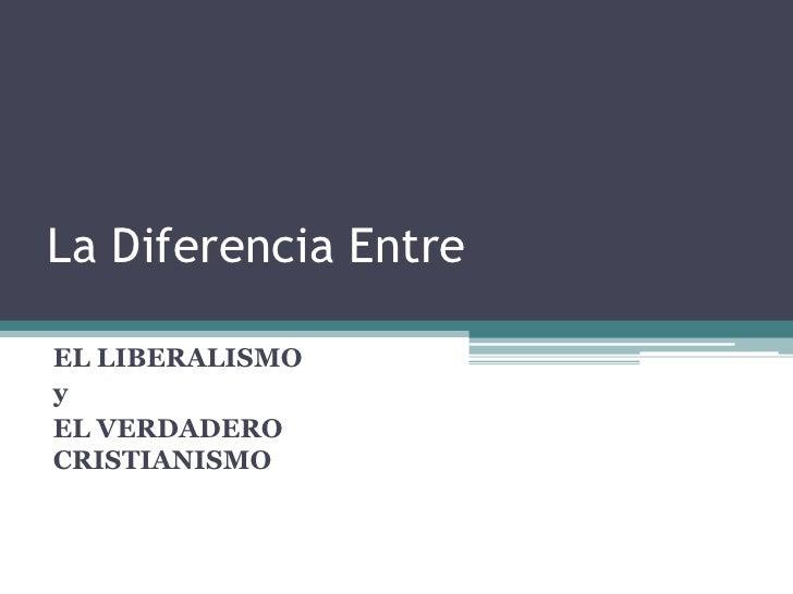 La Diferencia Entre<br />EL LIBERALISMO<br />y<br />EL VERDADERO CRISTIANISMO<br />