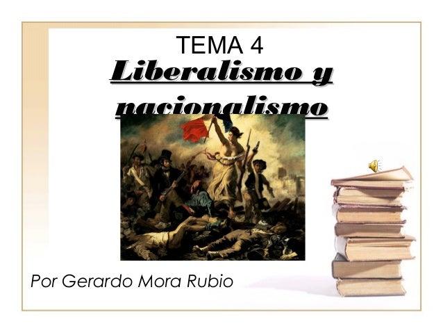 TEMA 4  LLiibbeerraalliissmmoo yy  nnaacciioonnaalliissmmoo  Por Gerardo Mora Rubio