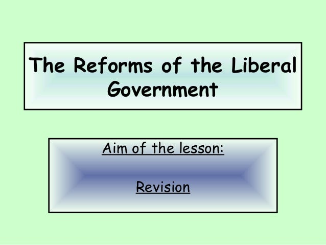 The Reforms of the Liberal Government Aim of the lesson: Revision