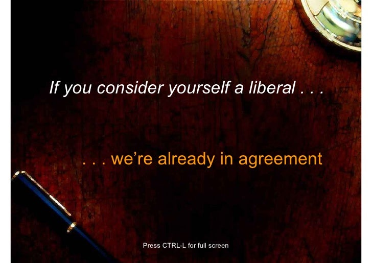 If you consider yourself a liberal . . .        . . . we're already in agreement                 Press CTRL-L for full scr...