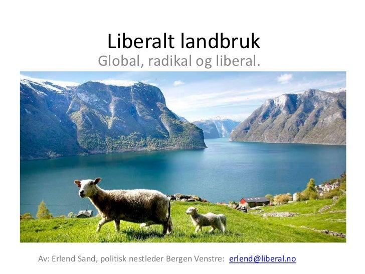 Liberalt landbruk<br />Global, radikal og liberal.<br />Av: Erlend Sand, politisk nestleder Bergen Venstre:  erlend@libera...