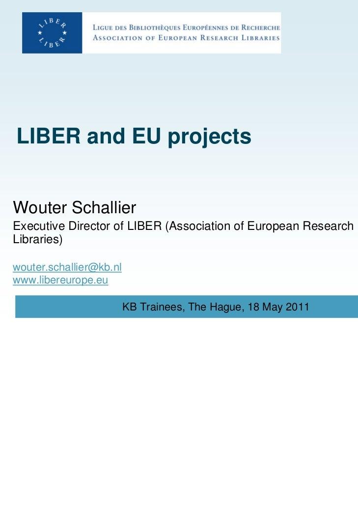LIBER and EU projectsWouter SchallierExecutive Director of LIBER (Association of European ResearchLibraries)wouter.schalli...