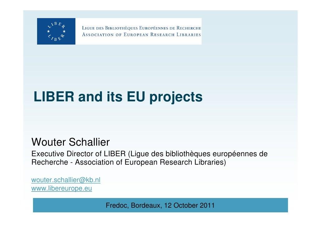 LIBER and its EU projectsWouter SchallierExecutive Director of LIBER (Ligue des bibliothèques européennes deRecherche - As...