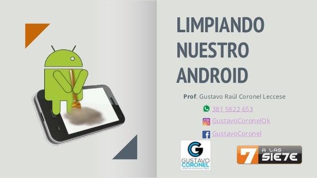 LIMPIANDO NUESTRO ANDROID Prof. Gustavo Raúl Coronel Leccese GustavoCoronelOk 381 5822 653 GustavoCoronel