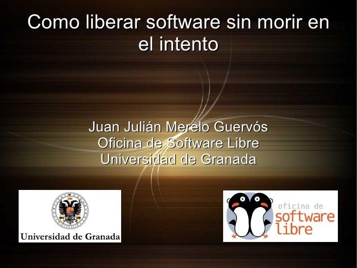 Como liberar software sin morir en el intento Juan Julián Merelo Guervós Oficina de Software Libre Universidad de Granada