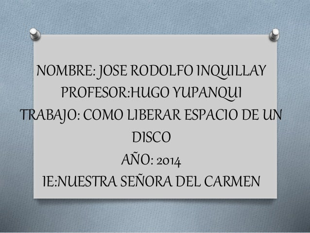 NOMBRE: JOSE RODOLFO INQUILLAY  PROFESOR:HUGO YUPANQUI  TRABAJO: COMO LIBERAR ESPACIO DE UN  DISCO  AÑO: 2014  IE:NUESTRA ...