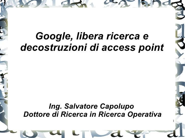 Google, libera ricerca edecostruzioni di access point       Ing. Salvatore CapolupoDottore di Ricerca in Ricerca Operativa...