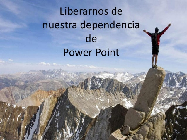 Liberarnos denuestra dependenciadePower Point