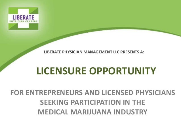 LICENSURE OPPORTUNITY FOR ENTREPRENEURS AND LICENSED PHYSICIANS SEEKING PARTICIPATION IN THE MEDICAL MARIJUANA INDUSTRY LI...