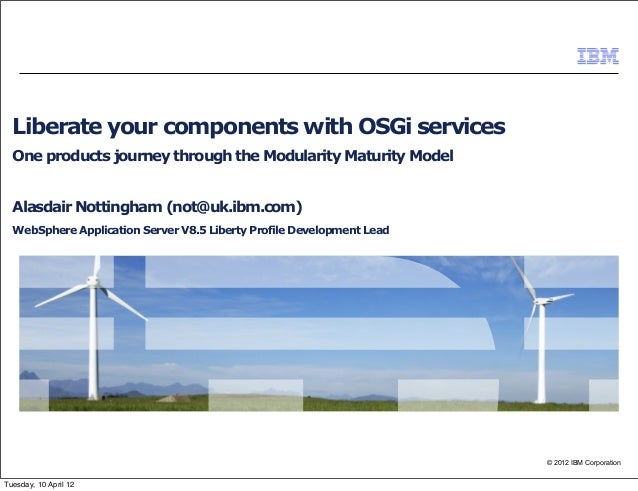 © 2012 IBM Corporation Liberate your components with OSGi services One products journey through the Modularity Maturity Mo...