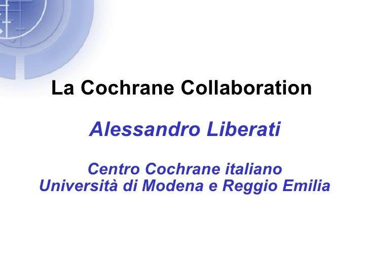 La Cochrane Collaboration        Alessandro Liberati       Centro Cochrane italiano Università di Modena e Reggio Emilia