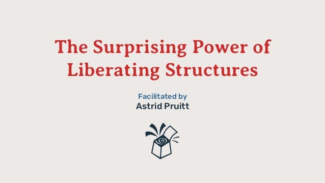The Surprising Power of Liberating Structures Facilitated by Astrid Pruitt