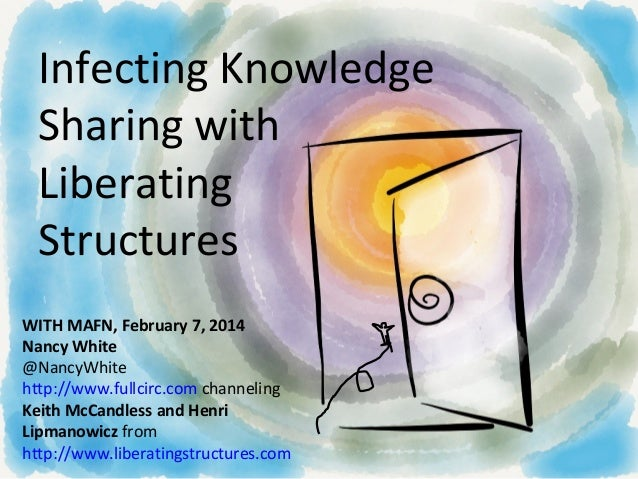 Infecting Knowledge Sharing with Liberating Structures WITH MAFN, February 7, 2014 Nancy White @NancyWhite http://www.full...