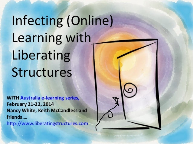 Infecting (Online) Learning with Liberating Structures WITH Australia e-learning series, February 21-22, 2014 Nancy White,...