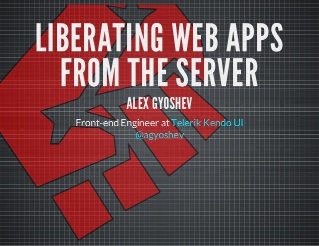 LIBERATING WEB APPS FROM THE SERVER ALEX GYOSHEV  Front-end Engineer at Telerik Kendo UI @agyoshev