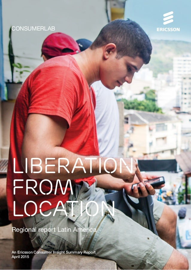 CONSUMERLAB An Ericsson Consumer Insight Summary Report April 2015 Regional report Latin America Liberation from location