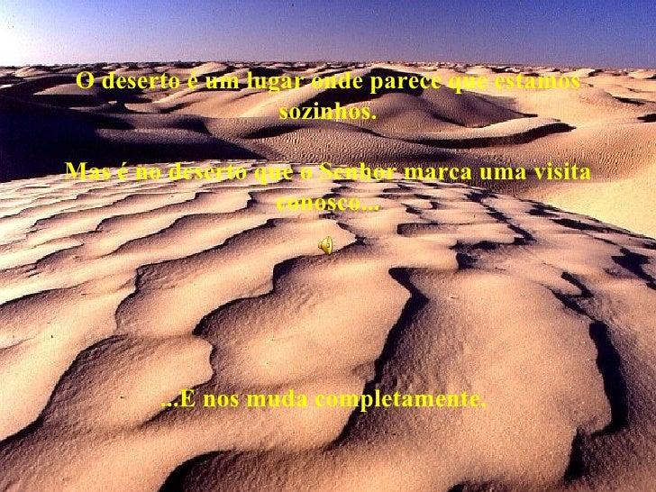 O deserto é um lugar onde parece que estamos sozinhos. Mas é no deserto que o Senhor marca uma visita conosco... ...E nos ...