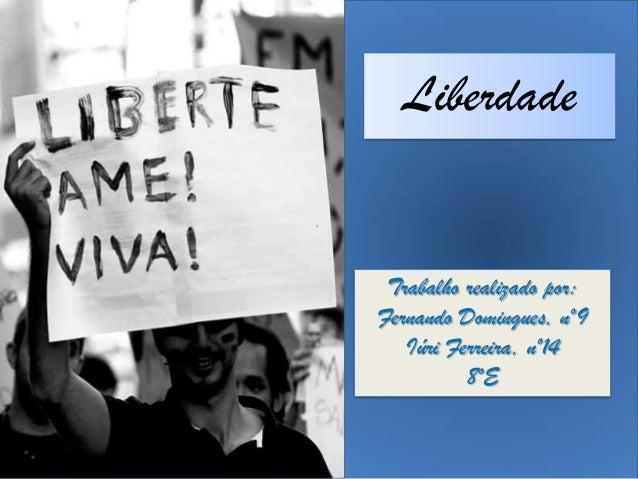 Liberdade Trabalho realizado por: Fernando Domingues, nº9 Iúri Ferreira, nº14 8ºE