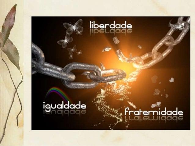 Liberdade, Igualdade, Fraternidade: estas três palavras constituem, por si sós, o programa de toda uma ordem social que re...