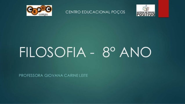 CENTRO EDUCACIONAL POÇOS  FILOSOFIA - 8° ANO  PROFESSORA GIOVANA CARINE LEITE