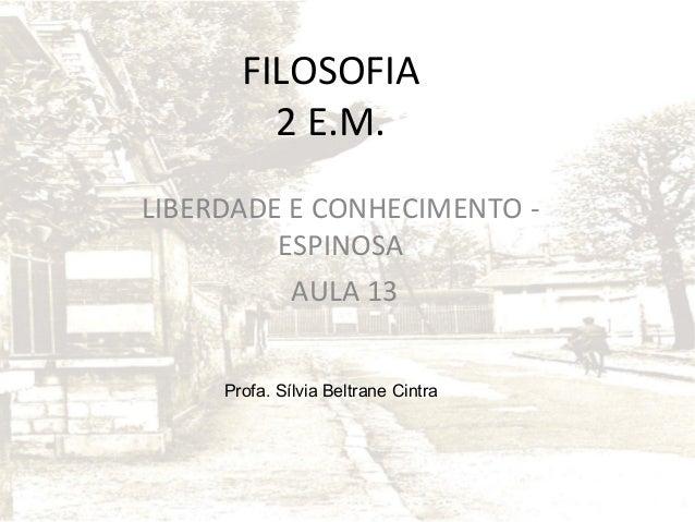 FILOSOFIA 2 E.M. LIBERDADE E CONHECIMENTO ESPINOSA AULA 13 Profa. Sílvia Beltrane Cintra