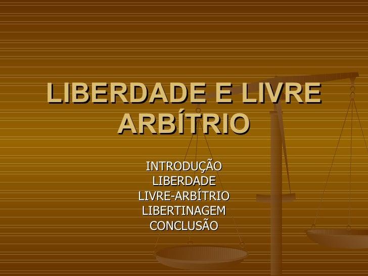 LIBERDADE E LIVRE ARBÍTRIO INTRODUÇÃO LIBERDADE LIVRE-ARBÍTRIO LIBERTINAGEM CONCLUSÃO