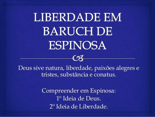 Deus sive natura, liberdade, paixões alegres e tristes, substância e conatus. Compreender em Espinosa: 1º Ideia de Deus. 2...