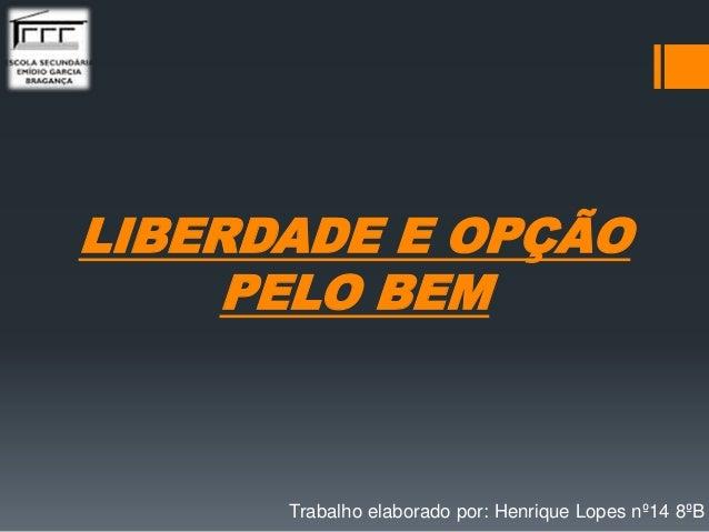 LIBERDADE E OPÇÃO PELO BEM Trabalho elaborado por: Henrique Lopes nº14 8ºB