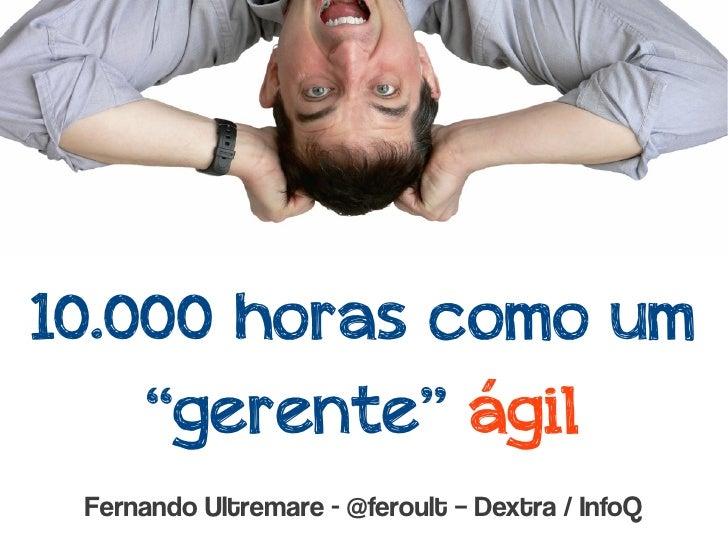 """10.000 horas como um    """"gerente"""" ágil Fernando Ultremare - @feroult – Dextra / InfoQ"""