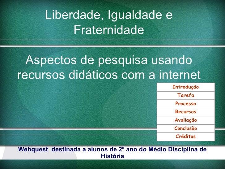 Liberdade, Igualdade e             Fraternidade  Aspectos de pesquisa usandorecursos didáticos com a internet             ...