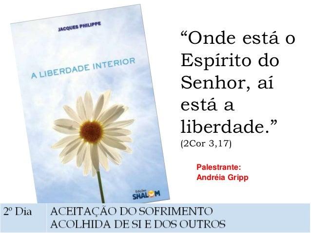 """""""Onde está o Espírito do Senhor, aí está a liberdade."""" (2Cor 3,17) Palestrante: Andréia Gripp"""
