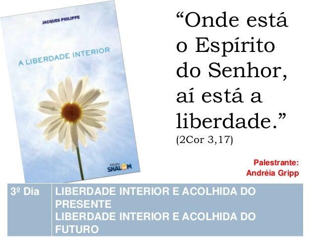 """""""Onde está o Espírito do Senhor, aí está a liberdade."""" (2Cor 3,17)  Palestrante:  Andréia Gripp 3º Dia LIBERDADE INTERIO..."""