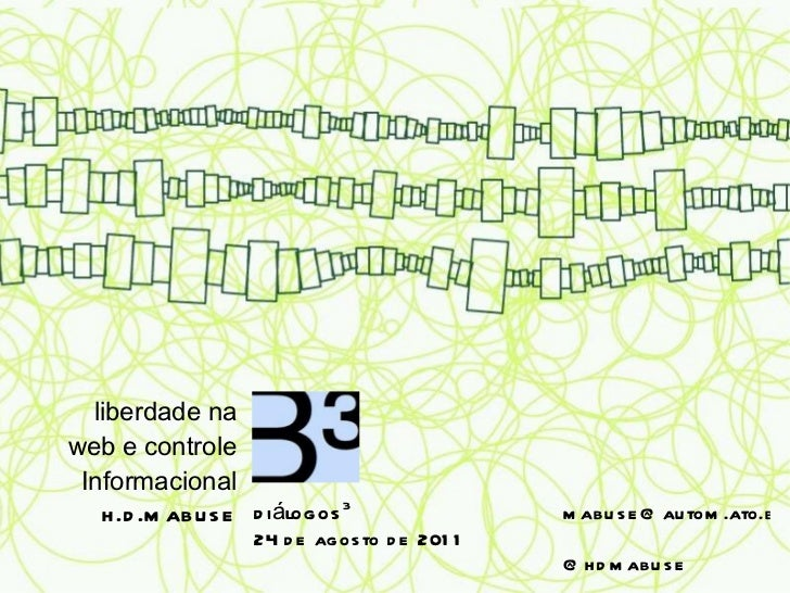 liberdade na web e controle Informacional h.d.mabuse [email_address]   @hdmabuse diálogos 3 24 de agosto de 2011