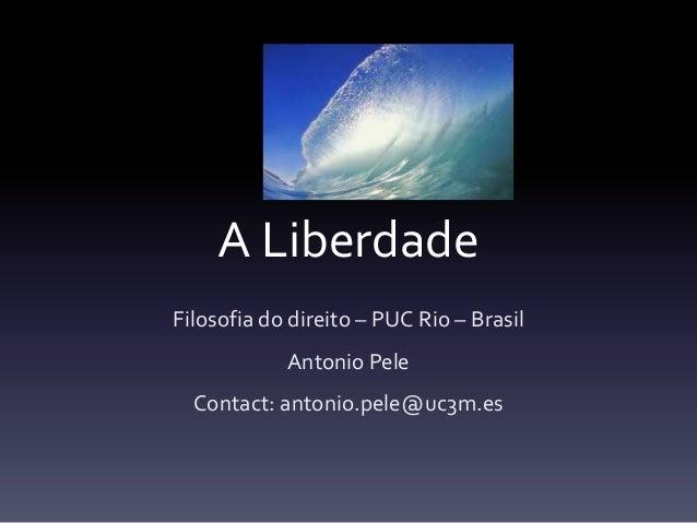 A Liberdade Filosofia do direito – PUC Rio – Brasil Antonio Pele Contact: antonio.pele@uc3m.es