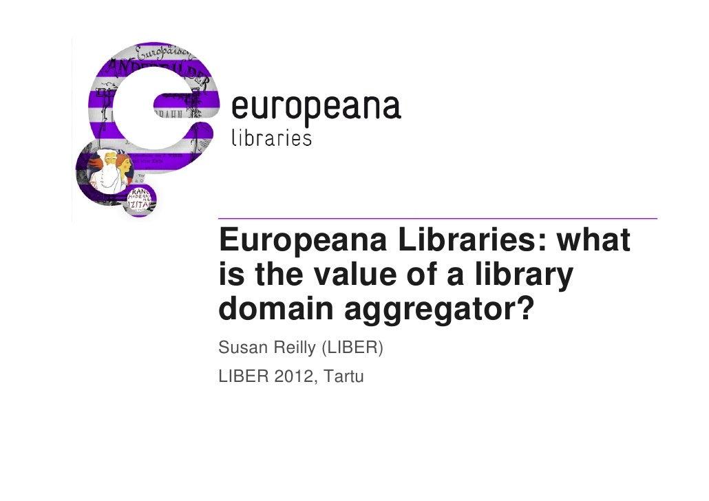 Europeana Libraries: whatis the value of a librarydomain aggregator?Susan Reilly (LIBER)LIBER 2012, Tartu