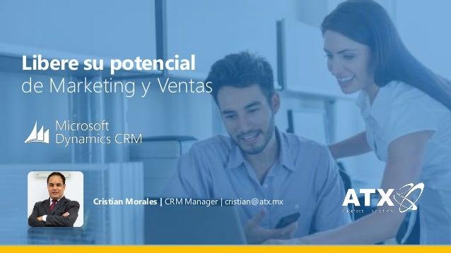 Libere su potencial  de Marketing y Ventas  Cristian Morales | CRM Manager | cristian@atx.mx
