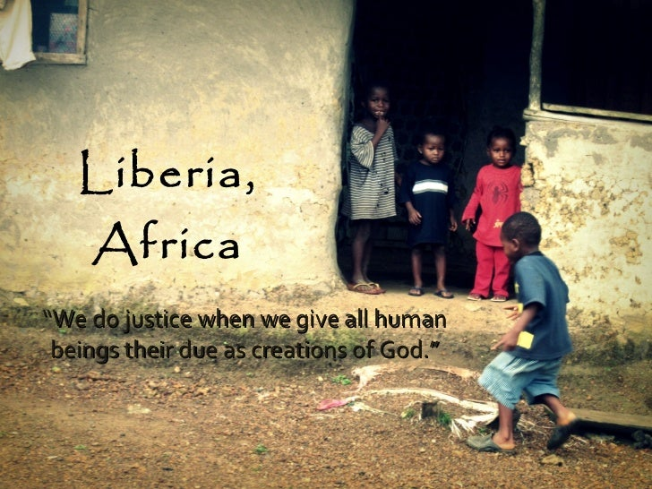 """Liberia, Africa """" We do justice when we give all human beings their due as creations of God."""""""