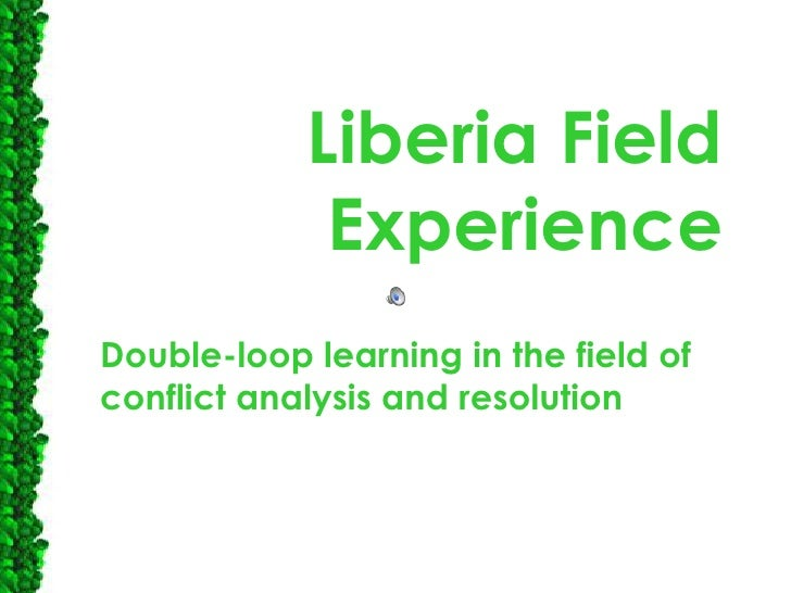 Liberia Field Experience<br />Double-loop learning in the field of conflict analysis and resolution<br />