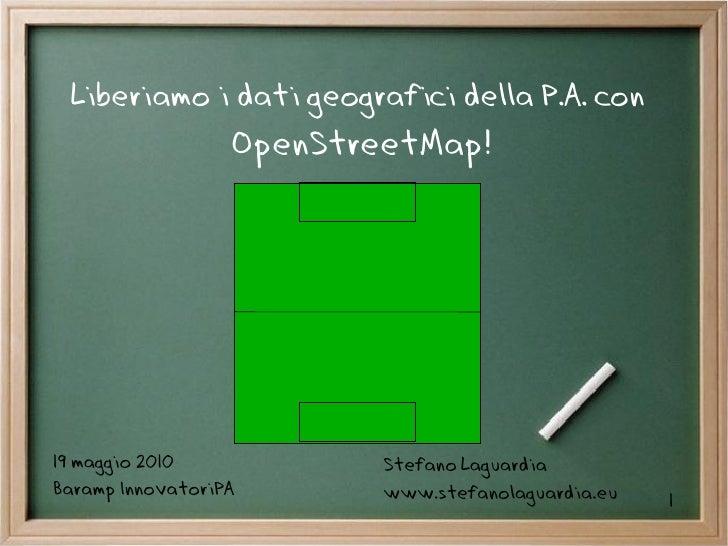 Liberiamo i dati geografici della P.A. con                   OpenStreetMap!     19 maggio 2010            Stefano Laguardi...
