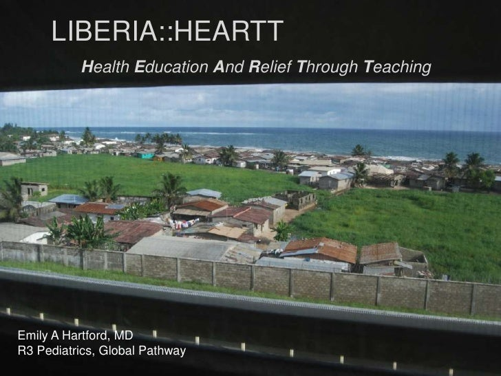 LIBERIA::HEARTT<br />Health Education And Relief Through Teaching<br />Emily A Hartford, MD<br />Pediatric Resident R3<br ...