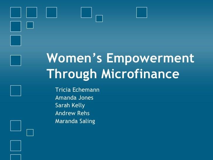 Women's Empowerment Through Microfinance  Tricia Echemann Amanda Jones Sarah Kelly Andrew Rehs Maranda Saling