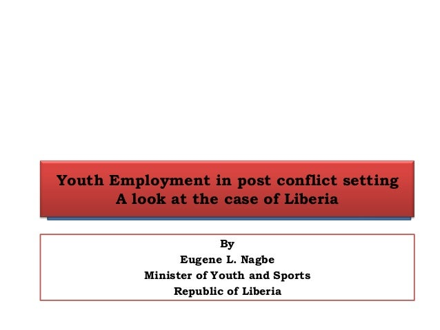 Youth Employment in post conflict setting A look at the case of Liberia By Eugene L. Nagbe Minister of Youth and Sports Re...