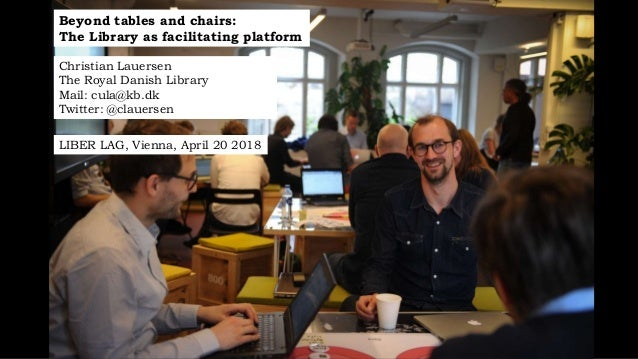 Beyond tables and chairs: The Library as facilitating platform Christian Lauersen The Royal Danish Library Mail: cula@kb.d...