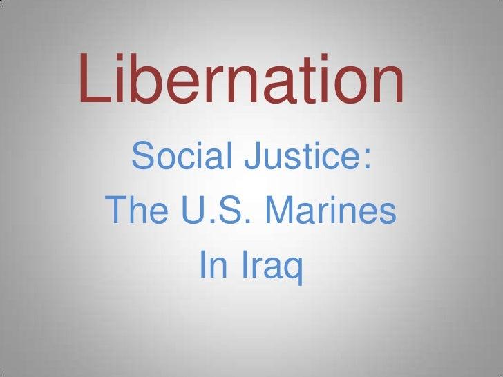 Libernation<br />Social Justice:<br />The U.S. Marines<br />In Iraq<br />