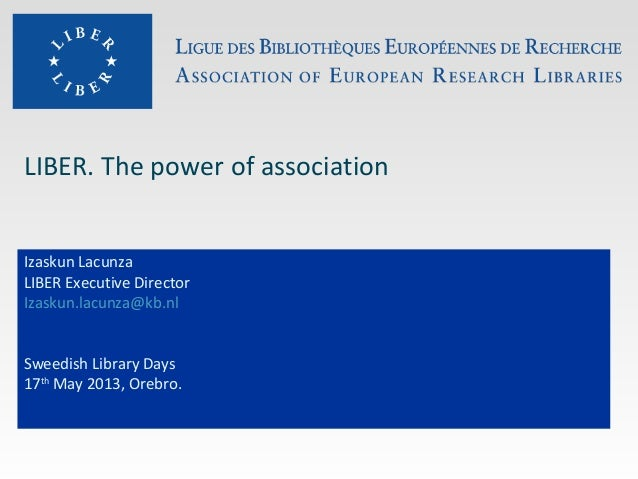 LIBER. The power of associationIzaskun LacunzaLIBER Executive DirectorIzaskun.lacunza@kb.nlSweedish Library Days17thMay 20...
