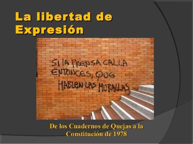 La libertad deLa libertad de ExpresiónExpresión De los Cuadernos de Quejas a laDe los Cuadernos de Quejas a la Constitució...