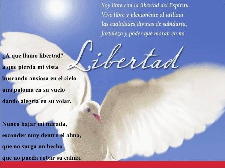 Libertad <ul><li>¿A que llamo libertad? </li></ul><ul><li>a que pierda mi vista </li></ul><ul><li>buscando ansiosa en el c...